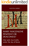 MARY MAGDALENE PENITENT OR DEACONESS? One saint, two truths under the sky of Rome