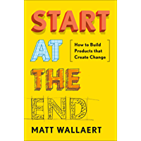 Start at the End: How to Build Products That Create Change (English Edition)