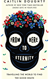 From Here to Eternity: Travelling the World to Find the Good Death (English Edition)