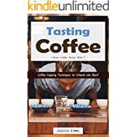 Tasting Coffee: Coffee Cupping Techniques to Unleash the Bean! (I Know Coffee Book 7)