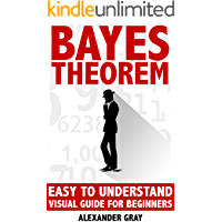 Bayes Theorem: Easy To Understand Visual Guide For Beginners (probability theory, Bayes law, Bayes Rule, statistics, Bayesian, Inductive probability, Experimental Book 1) (English Edition)