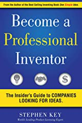 Become a Professional Inventor: The Insider's Guide to Companies Looking for Ideas Kindle Edition