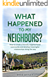 What Happened to My Neighbors?: How To Create a Friendly Neighborhood Community and Develop Meaningful Relationships Along the Way