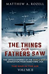The Things Our Fathers Saw—The Untold Stories of the World War II Generation-Volume II: War in the Air—From the Great Depression to Combat Kindle Edition
