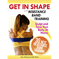 Get In Shape With Resistance Band Training: The 30 Best Resistance Band Workouts and Exercises That Will Sculpt and Tone…
