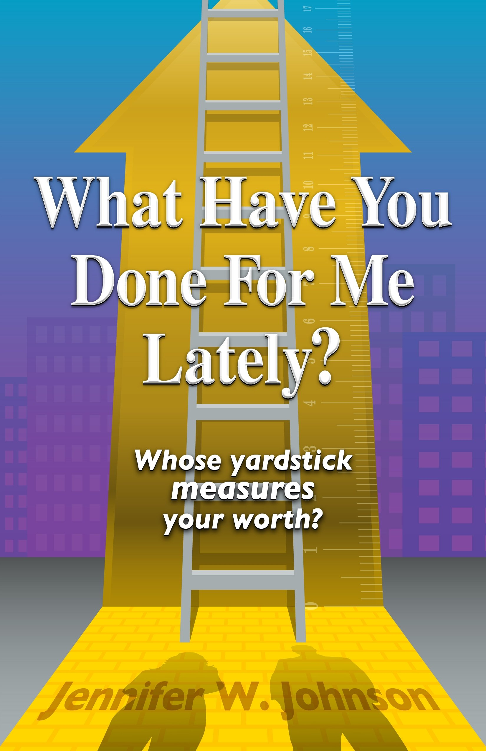 What Have You Done for Me Lately?: Whose Yardstick Measures Your Worth? pdf epub