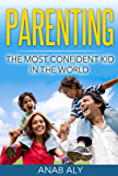 Parenting: The Most Confident Kid In The World (Parenting, Confidence, Self Esteem, Parenting Skills, Parenting Guide) (English Edition)