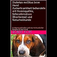 Diabetes mellitus beim Hund Zuckerkrankheit behandeln mit Homöopathie, Schüsslersalzen (Biochemie) und Naturheilkunde: Ein homöopathischer und naturheilkundlicher Ratgeber für den Hund