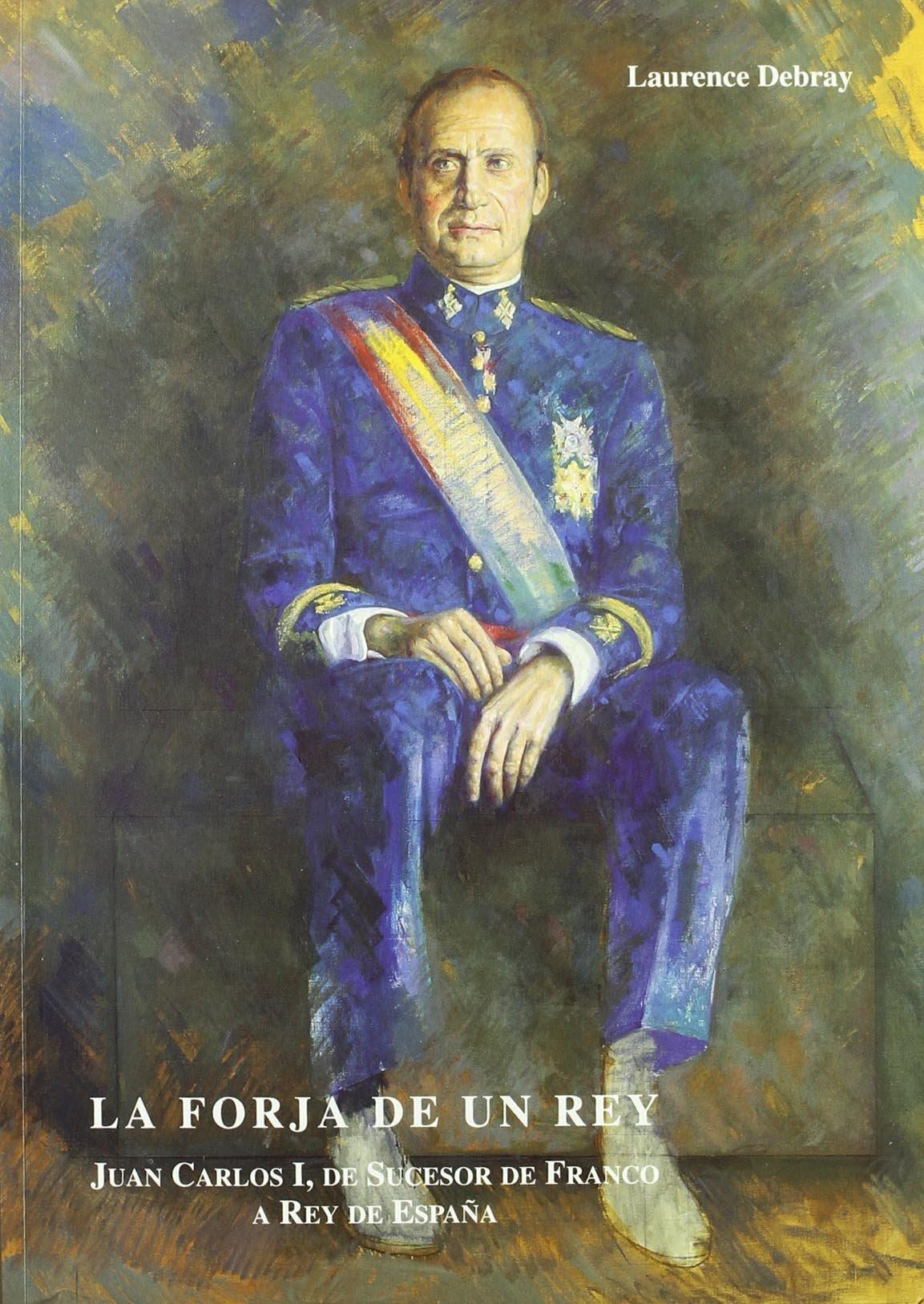 La Forja De Un Rey. Juan Carlos I, De Sucesor De Franco A Rey De España de Laurence Debray 6 jun 2014 Tapa blanda: Amazon.es: Libros