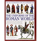 An Illustrated Encyclopedia of the Uniforms of the Roman World: A Detailed Study of the Armies of Rome and Their Enemies, Inc