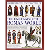 An Illustrated Encyclopedia of the Uniforms of the Roman World: A Detailed Study of the Armies of Rome and Their Enemies…