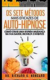 Os SETE Métodos Mais EFICAZES de AUTO-HIPNOSE: Como Criar Uma Rápida Mudança na sua Saúde, Riqueza e Hábitos