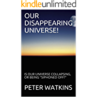 """OUR DISAPPEARING UNIVERSE!: IS OUR UNIVERSE COLLAPSING, OR BEING """"SIPHONED OFF?"""""""