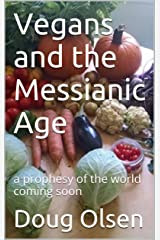 Vegans and the Messianic Age: a prophesy of the world coming soon (God is Love Book 7) Kindle Edition
