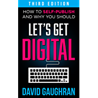 Let's Get Digital: How To Self-Publish, And Why You Should (Third Edition) (Let's Get Publishing Book 1)