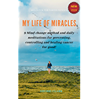My life of miracles: 9 Mind change method and daily meditations for preventing, controlling and healing cancer for good! (English Edition)