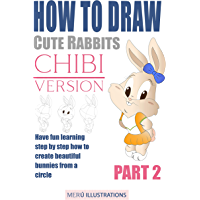 HOW TO DRAW CUTE RABBITS CHIBI VERSION PART 2: HAVE FUN LEARNING STEP BY STEP HOW TO CREATE BEAUTIFUL BUNNIES FROM A CIRCLE (English Edition)