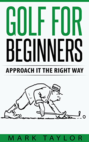 Golf: Golf For Beginners; Approach It The Right Way (golf series Book 1)