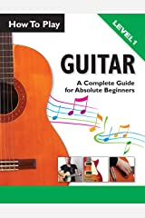 How To Play Guitar: A Complete Guide For Absolute Beginners - Level 1 Kindle Edition
