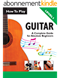 How To Play Guitar: A Complete Guide For Absolute Beginners - Level 1 (English Edition)