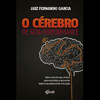 O Cérebro de alta performance: Como orientar seu cérebro para resultados e aproveitar todo o seu potencial de realização