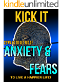 Kick It: 23 Ways To Get Rid Of Anxiety And Fears To Live A Happier Life! (Anxiety Disorders, Panic Attacks, Anxiety & Fears)
