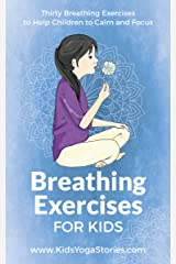 Breathing Exercises for Kids : Thirty Breathing Techniques to Help Children to Calm and Focus Kindle Edition
