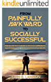 From Painfully Awkward To Socially Successful: How You Can Talk To Anyone Effortlessly, Communicate On A Personal Level, & Build Successful Relationships (Improve Social Skills & Social Anxiety)