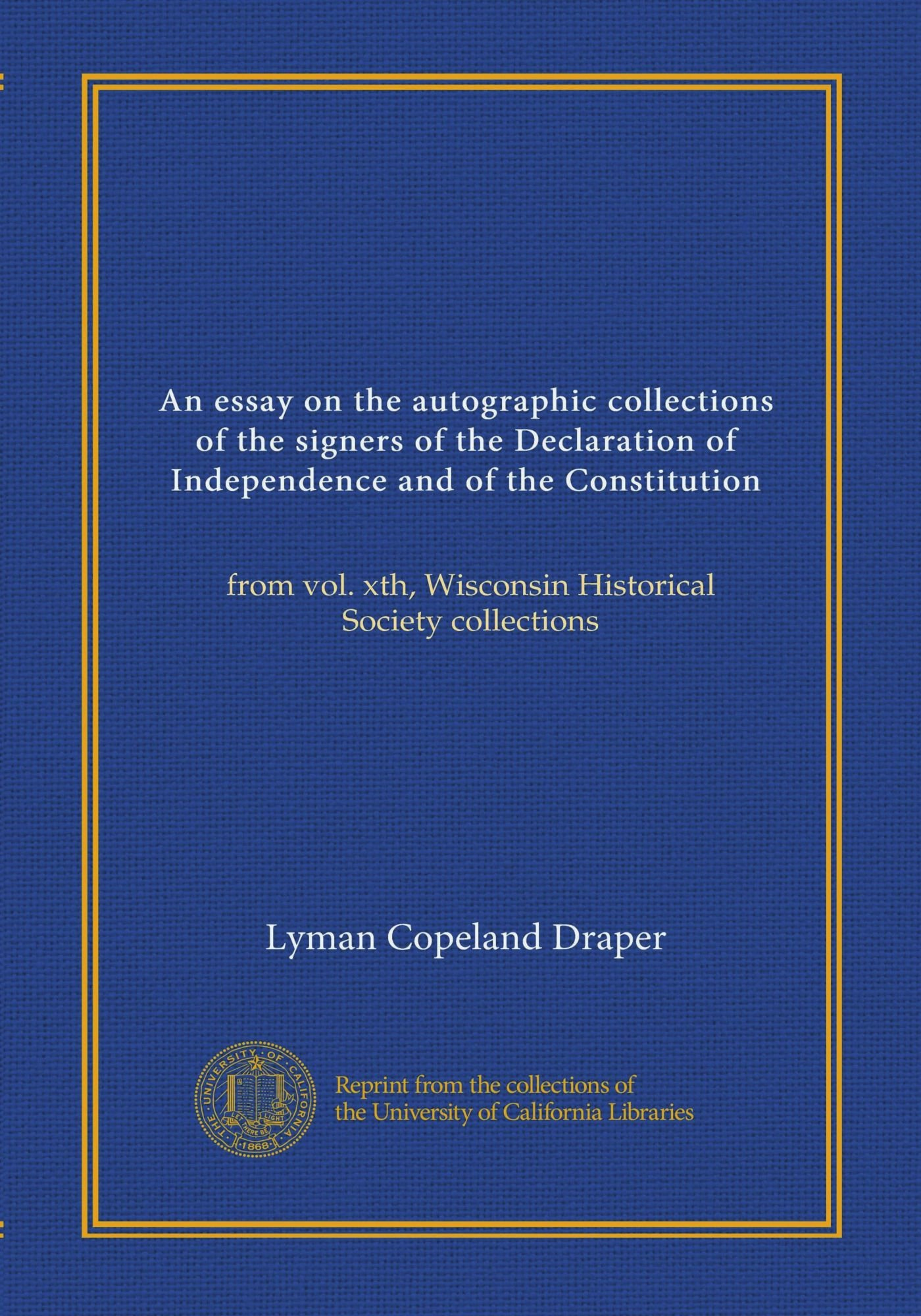 An essay on the autographic collections of the signers of the Declaration of Independence and of the Constitution: from vol. xth, Wisconsin Historical Society collections