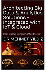 Architecting Big Data & Analytics Solutions - Integrated with IoT & Cloud: Create strategic business insights with agility Kindle Edition