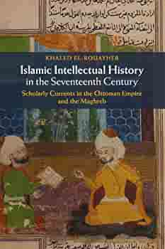 Islamic Intellectual History In The Seventeenth Century: Scholarly Currents  In The Ottoman Empire And The Maghreb: El-Rouayheb, Khaled: 9781107617568:  Amazon.com: Books