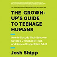 The Grown-Up's Guide to Teenage Humans: How to Decode Their Behavior, Develop Unshakable Trust, and Raise a Respectable Adult