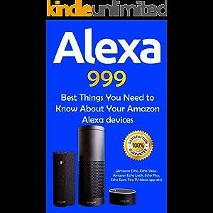 Alexa: 999 Best Things You Need to Know About Your Amazon Alexa Devices (Amazon Echo , Echo Show , Amazon Echo Look…