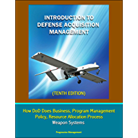 Introduction to Defense Acquisition Management (Tenth Edition) - How DoD Does Business, Program Management, Policy, Resource Allocation Process, Weapon Systems
