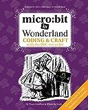 micro: bit in Wonderland: Coding & Craft with the BBC micro:bit (microbit)