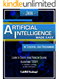 Java: Artificial Intelligence; Made Easy, w/ Java Programming; Learn to Create your * Problem Solving * Algorithms! TODAY! w/ Machine Learning & Data Structures ... Intelligence Series) (English Edition)