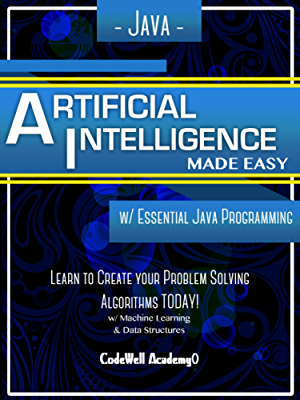Java: Artificial Intelligence; Made Easy; w/ Java Programming; Learn to Create your * Problem Solving * Algorithms! TODAY! w/ Machine Learning & Data Structures (Artificial Intelligence Series)
