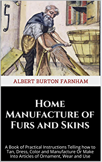 Home tanning and leather making guide 1922 a book of information home manufacture of furs and skins a book of practical instructions telling how to tan fandeluxe Choice Image