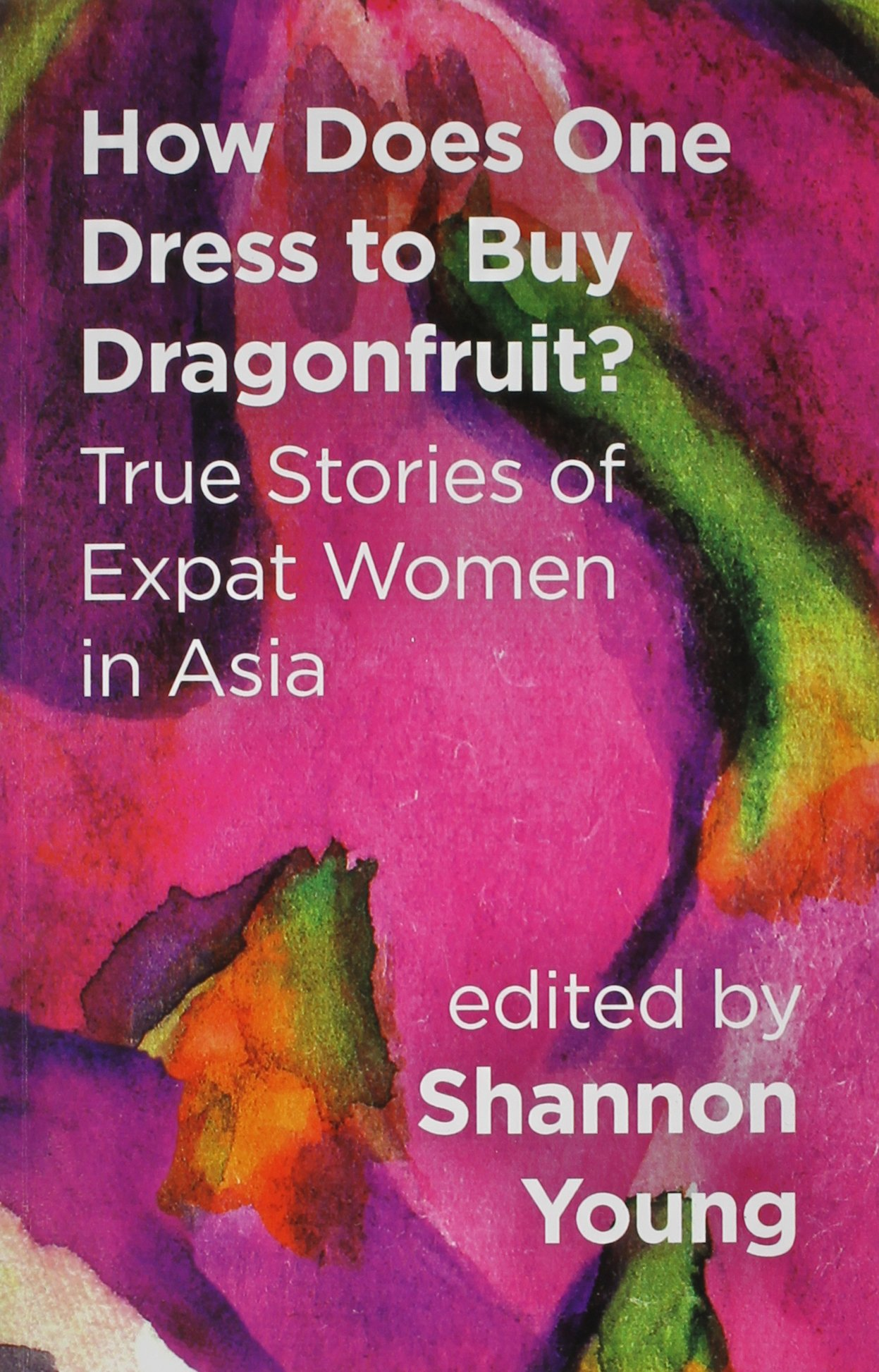 How Does One Dress to Buy Dragonfruit? True Stories of Expat Women in Asia pdf epub