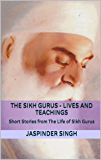 The Sikh Gurus - Lives and Teachings: Spiritual Enlightenment Through Message Of Sikhism