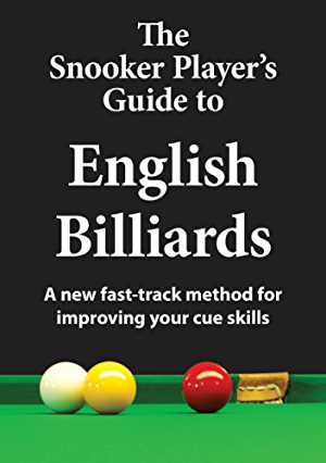 The Snooker Player's Guide to English Billiards: A new fast-track method for improving your cue skills
