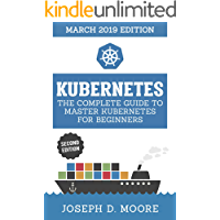 Kubernetes: The Complete Guide To Master Kubernetes For Beginners (March 2019 Edition) - Second Edition (Kubernetes Guide 2019) (English Edition)