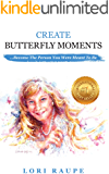 CREATE BUTTERFLY MOMENTS: Become the Person You Were Meant to Be