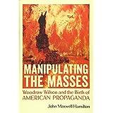 Manipulating the Masses: Woodrow Wilson and the Birth of American Propaganda
