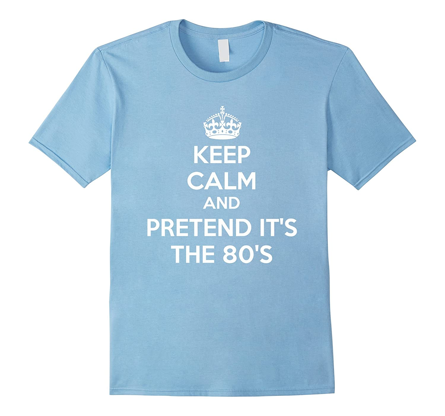 Funny 80s Shirt keep Calm And pretent Its the 80s-TD