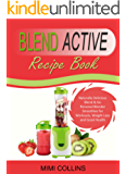 Blend Active Recipe Book: Naturally Delicious Blend & Go Personal Blender Smoothies for Workouts, Weight Loss and Good Health (Blend Active Recipe Book, ... Active Bottle, Blend Active Blender Book 1)