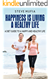 Happiness Is Living A Healthy Life: A Diet Guide To A Happy And Healthy Life