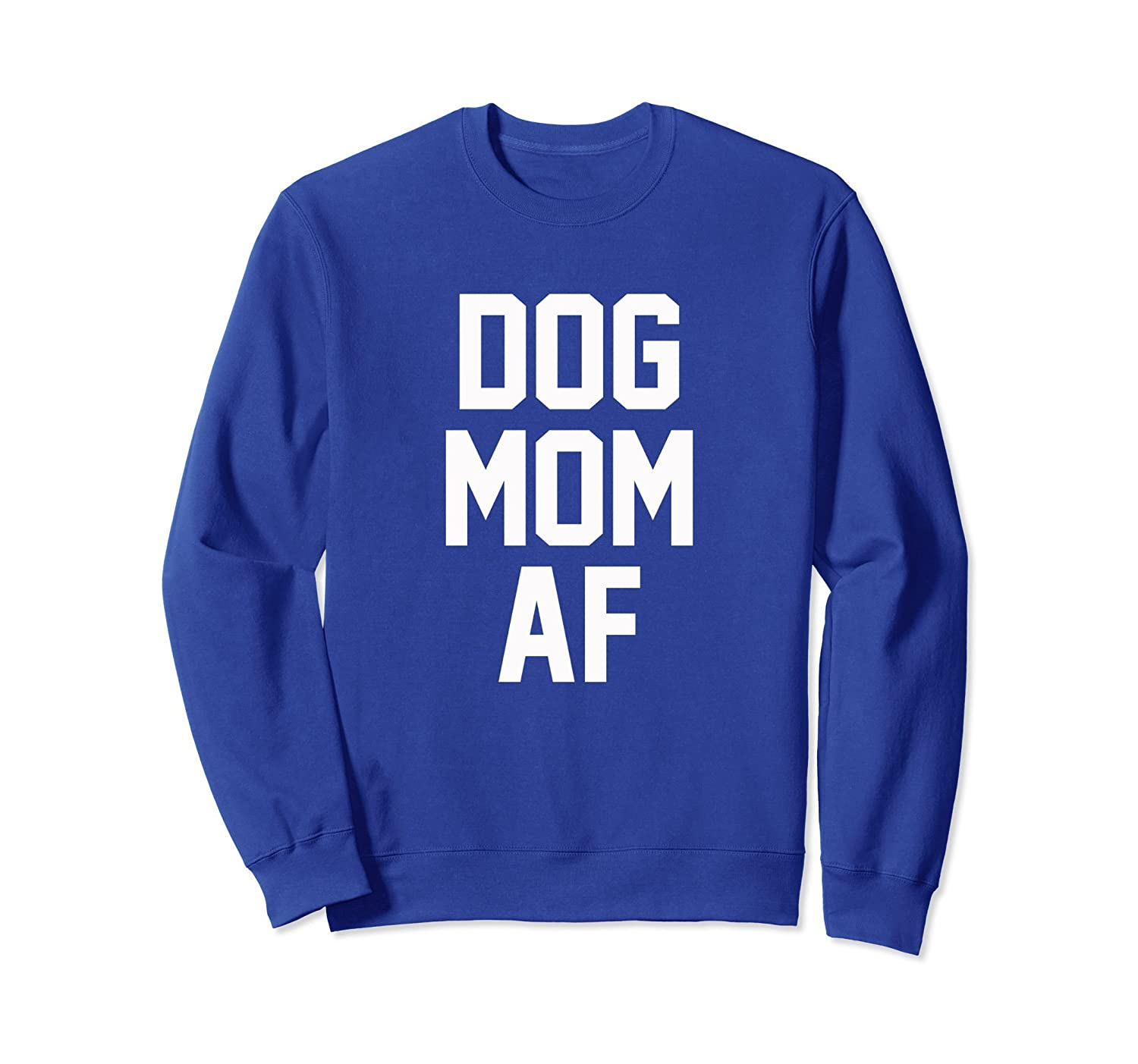 Dog Mom AF Sweatshirt for Dog Moms that Love Puppies-ah my shirt one gift