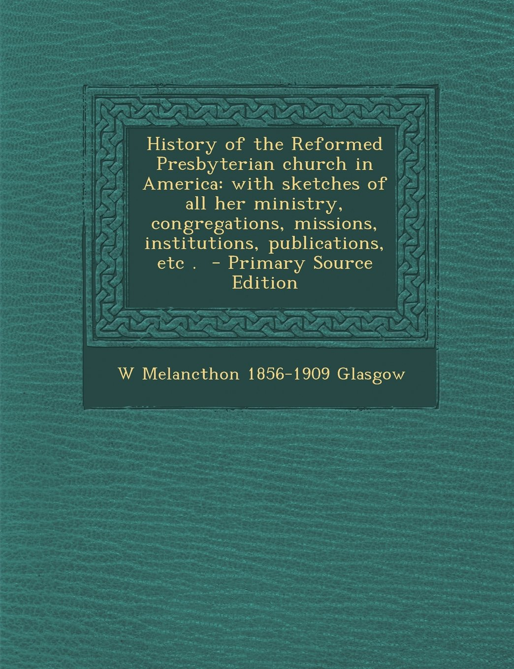 Download History of the Reformed Presbyterian Church in America: With Sketches of All Her Ministry, Congregations, Missions, Institutions, Publications, Etc . PDF