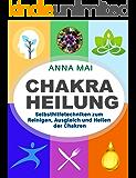 Chakra Heilung: Selbsthilfetechniken zum Reinigen, Ausgleich und Heilen der Chakren (Chakra Ausgleich, Chakra Meditation, Chakra Yoga)